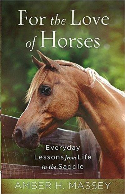 Image for For the Love of Horses: Everyday Lessons from Life in the Saddle
