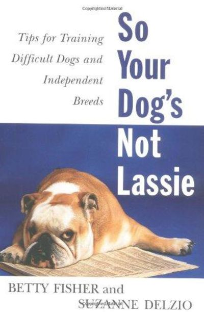 Image for So Your Dog's Not Lassie: Tips For Training Difficult Dogs And Independent Breeds