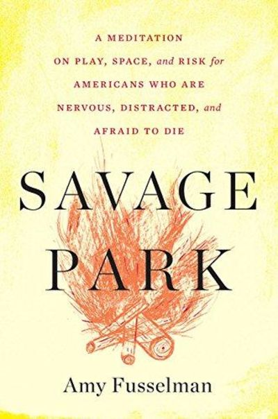 Image for Savage Park: A Meditation on Play, Space, and Risk for Americans Who Are Nervous, Distracted, and Ae