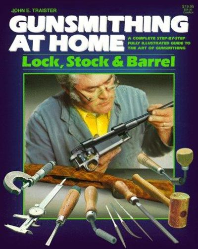 Image for Gunsmithing at Home: Lock, Stock & Barrel- A Complete Step-by-Step Fully Illustrated Guide