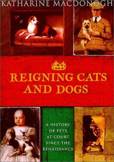 Image for Reigning Cats And Dogs: A History Of Pets At Court Since The Renaissance