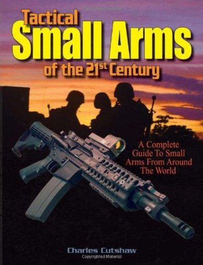 Image for Tactical Small Arms Of The 21st Century: A Complete Guide To Small Arms From Around The World