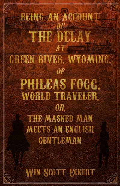 Image for Being an Account of the Delay at Green River, Wyoming, of Phileas Fogg, World Traveler (Signed)