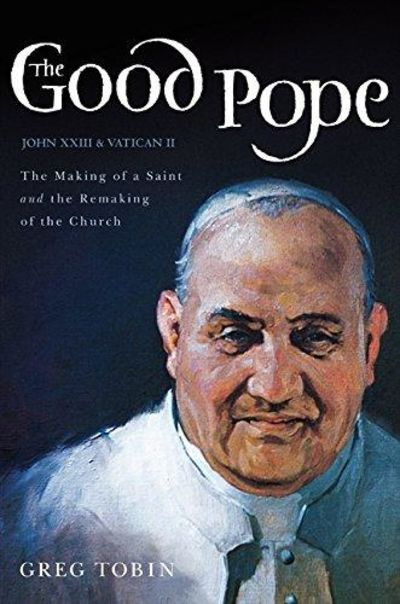 Image for The Good Pope: The Making Of A Saint And The Remaking Of The Church--The Story Of John XXIII And Vat
