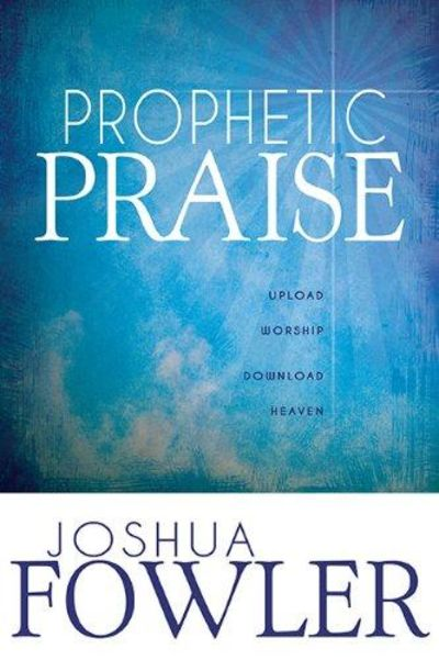Image for Prophetic Praise: Upload Worship, Download Heaven