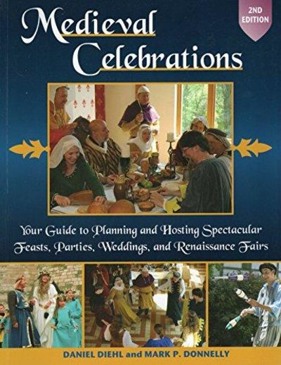 Image for Medieval Celebrations: Your Guide to Planning and Hosting Spectacular Feasts, Parties, Weddings, ans