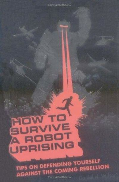 Image for How To Survive A Robot Uprising: Tips On Defending Yourself Against The Coming Rebellion