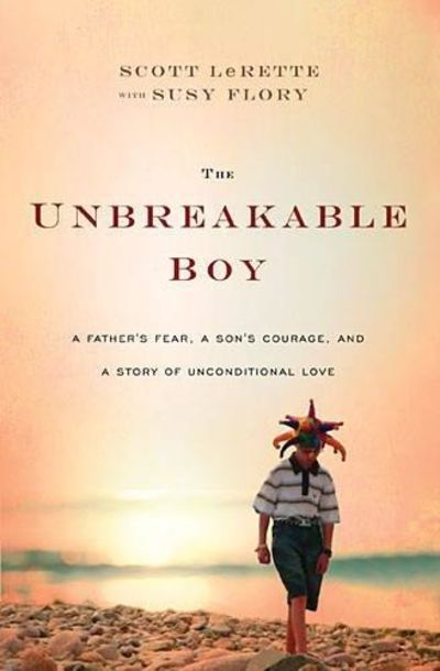 Image for The Unbreakable Boy: A Father's Fear, a Son's Courage, and a Story of Unconditional Love