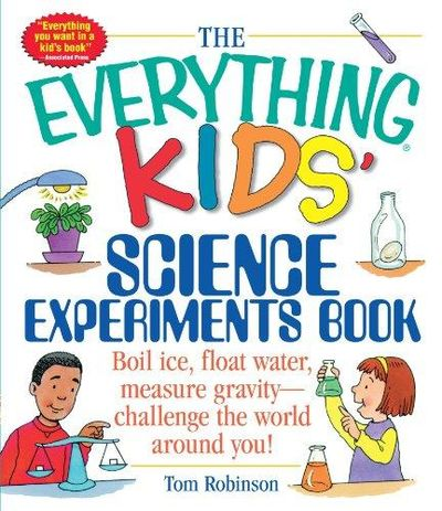 Image for The Everything Kids' Science Experiments Book: Boil Ice, Float Water, Measure Gravity-Challenge The