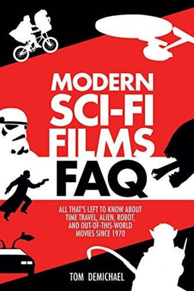Image for Modern Sci-Fi Films FAQ: All Thats Left to Know About Time Travel, Alien, Robot, and Out-of-This-Wor