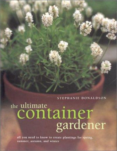 Image for The Ultimate Container Gardener: All You Need To Know To Create Plantings For Spring, Summer, Autumn