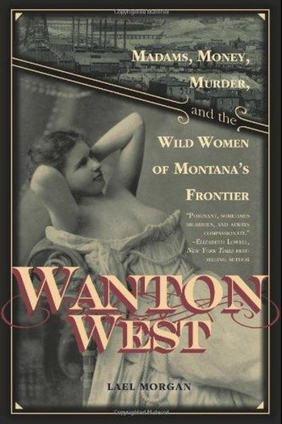 Image for Wanton West : Madams, Money, Murder, and the Wild Women of Montana's Frontier