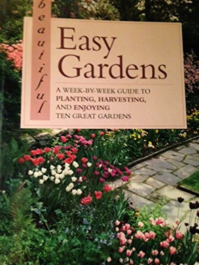 Image for Beautiful Easy Gardens: A Week-By-Week Guide to Planting, Harvesting, and Enjoying Ten Great Gardens
