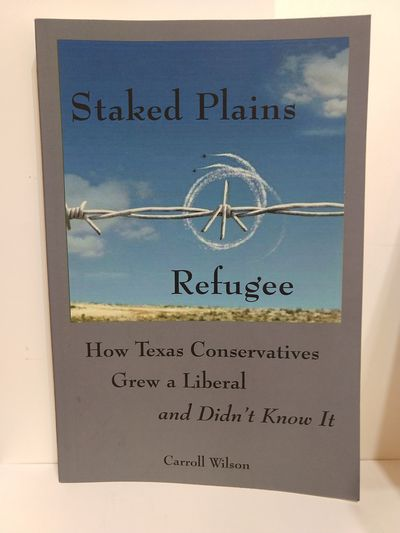 Image for Staked Plains Refugee: How Texas Conservatives Grew a Liberal and Didn't Know It